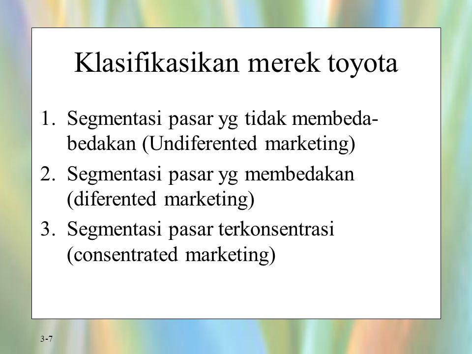 3-7 Klasifikasikan merek toyota 1.Segmentasi pasar yg tidak membeda- bedakan (Undiferented marketing) 2.Segmentasi pasar yg membedakan (diferented mar