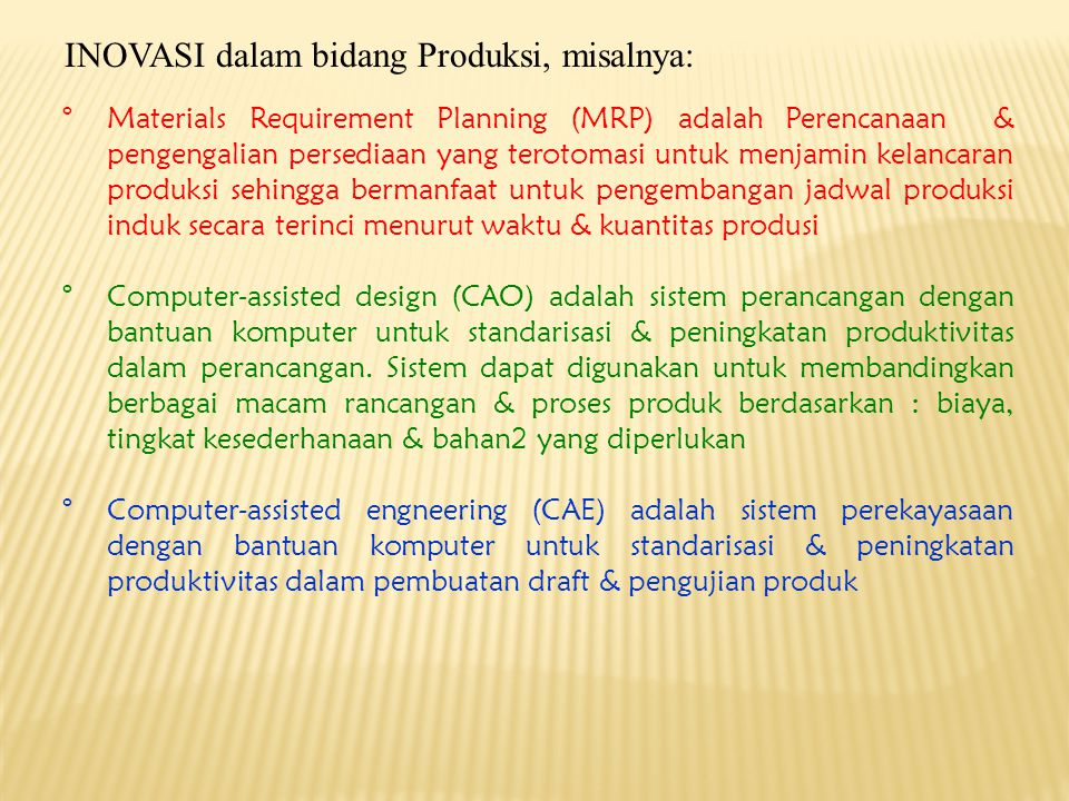 °Computer-assisted Manufacturing (CAM) adalah seperangkat eknologi yang menggunakan komputer untuk perencanaan, pengimplementasian & pengendalian produksi melalui pemanfaatan kapasitas & sumber pemanufakturan °CIM adalah sistem pemanufakturan yang terotomasi seluruh pabrik secara terintegrasi yang dikendalikan dengan CPU sehingga memiliki kapabilitas: (1).Produk dirancang dengan CAD, (2).rancangan teruji dengan menggunakan CAE, (3).Produk diproduksi dengan menggunakan CAM, (4).Sistem informasi terkoneksi ke berbagai komponen terotomasi °Robotik adalah salah satu alat IA (Islands of Automation) untuk mengolah produk dengan menggunakan robot2 untuk memindahkan / memasang/ memproses produk secara otomatik dan terintegrasi oleh komputer pusat yang dapat menjamin prosedur pengendalian terotomasi