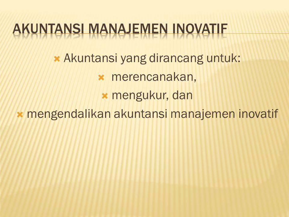  Akuntansi yang dirancang untuk:  merencanakan,  mengukur, dan  mengendalikan akuntansi manajemen inovatif