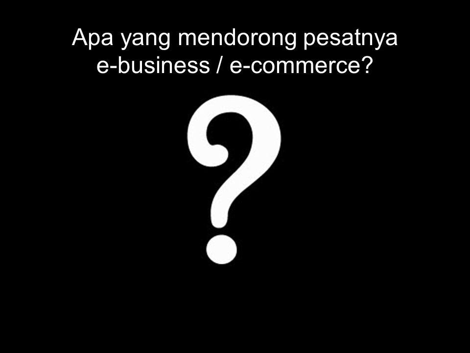 Apa yang mendorong pesatnya e-business / e-commerce