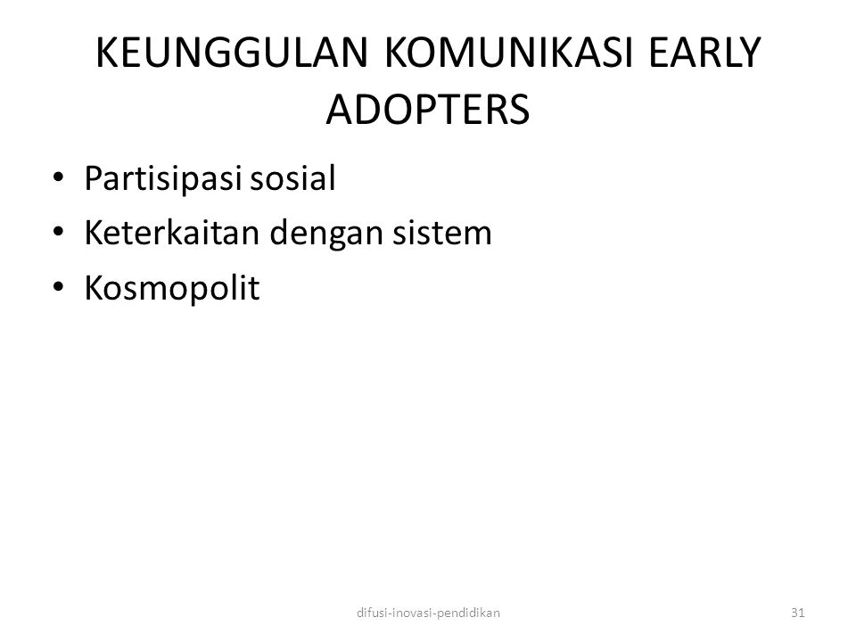 KEUNGGULAN KOMUNIKASI EARLY ADOPTERS Partisipasi sosial Keterkaitan dengan sistem Kosmopolit difusi-inovasi-pendidikan31