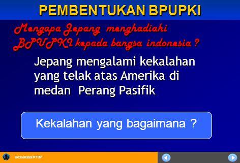PEMBENTUKAN BPUPKI Mengapa Jepang menghadiahi BPUPKI kepada bangsa indonesia ? Jepang mengalami kekalahan yang telak atas Amerika di medan Perang Pasi
