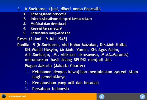 Sosialisasi KTSP 3. Ir Soekarno, 1juni, diberi nama Pancasila 1.Kebangsaaan indonesia 2.Internasionalisme dan peri kemanusiaan 3.Mufakat dan demokrasi