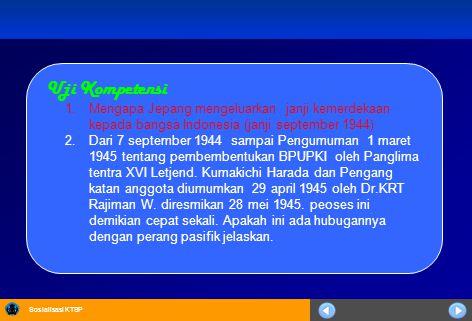 Sosialisasi KTSP Uji Kompetensi 1.Mengapa Jepang mengeluarkan janji kemerdekaan kepada bangsa Indonesia (janji september 1944) 2.Dari 7 september 1944