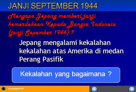 Sosialisasi KTSP JANJI SEPTEMBER 1944 Mengapa Jepang memberi janji kemerdekaan Kepada Bangsa Indoneia (janji Sepember 1944) ? Jepang mengalami kekalah
