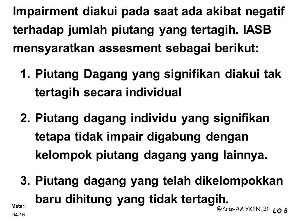 Materi 04-16 @Kris-AA YKPN, 2009 LO 5 Impairment diakui pada saat ada akibat negatif terhadap jumlah piutang yang tertagih. IASB mensyaratkan assesmen