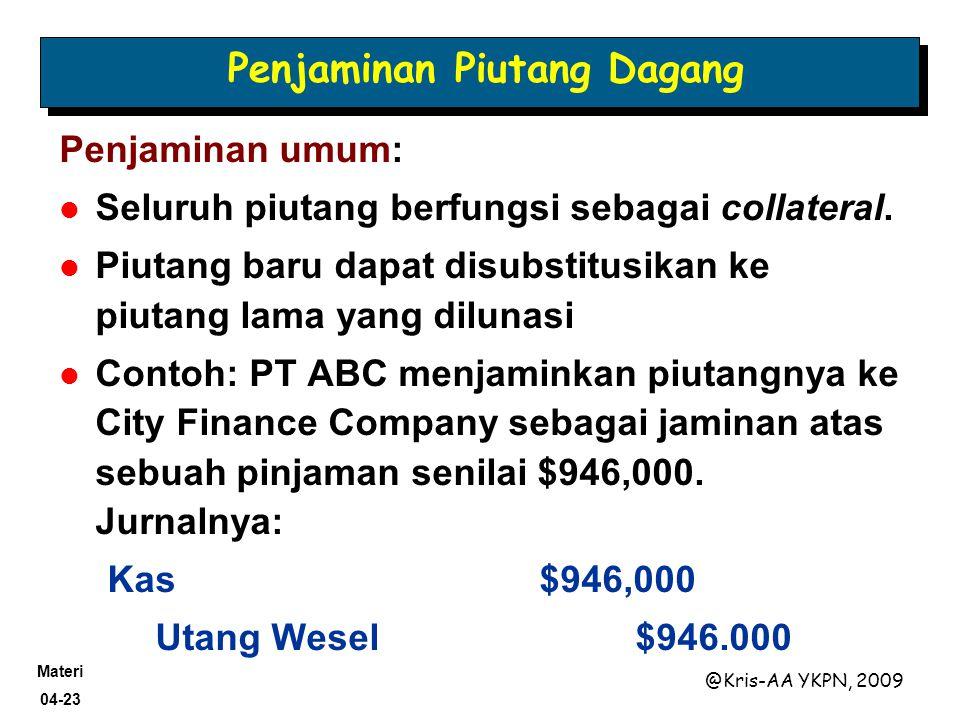 Materi 04-23 @Kris-AA YKPN, 2009 Penjaminan Piutang Dagang Penjaminan umum: Seluruh piutang berfungsi sebagai collateral. Piutang baru dapat disubstit