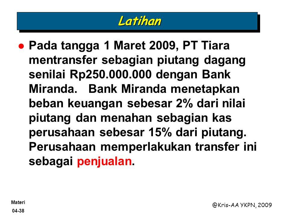 Materi 04-38 @Kris-AA YKPN, 2009 LatihanLatihan Pada tangga 1 Maret 2009, PT Tiara mentransfer sebagian piutang dagang senilai Rp250.000.000 dengan Ba
