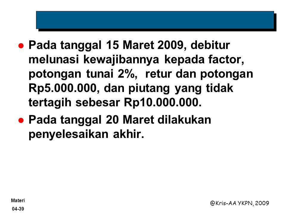 Materi 04-39 @Kris-AA YKPN, 2009 Pada tanggal 15 Maret 2009, debitur melunasi kewajibannya kepada factor, potongan tunai 2%, retur dan potongan Rp5.00