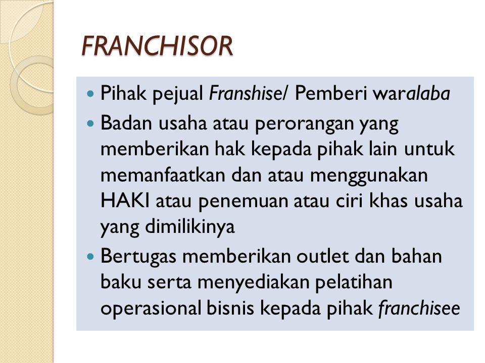 FRANCHISOR Pihak pejual Franshise/ Pemberi waralaba Badan usaha atau perorangan yang memberikan hak kepada pihak lain untuk memanfaatkan dan atau menggunakan HAKI atau penemuan atau ciri khas usaha yang dimilikinya Bertugas memberikan outlet dan bahan baku serta menyediakan pelatihan operasional bisnis kepada pihak franchisee