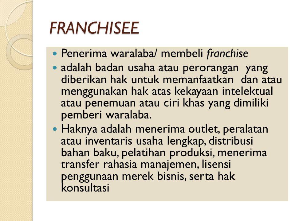 FRANCHISEE Penerima waralaba/ membeli franchise adalah badan usaha atau perorangan yang diberikan hak untuk memanfaatkan dan atau menggunakan hak atas kekayaan intelektual atau penemuan atau ciri khas yang dimiliki pemberi waralaba.