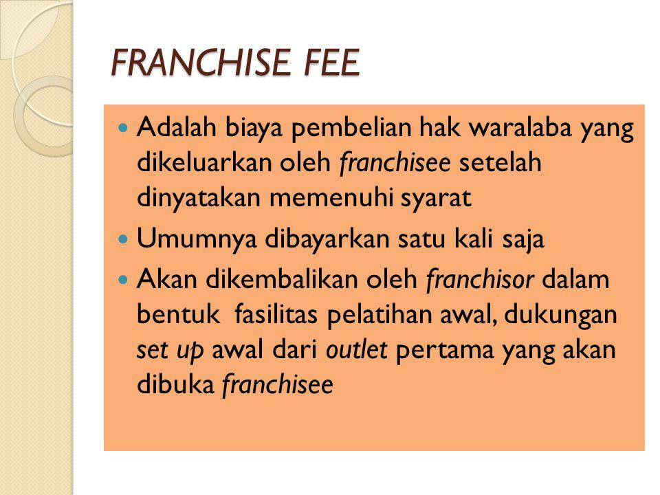 FRANCHISE FEE Adalah biaya pembelian hak waralaba yang dikeluarkan oleh franchisee setelah dinyatakan memenuhi syarat Umumnya dibayarkan satu kali saja Akan dikembalikan oleh franchisor dalam bentuk fasilitas pelatihan awal, dukungan set up awal dari outlet pertama yang akan dibuka franchisee