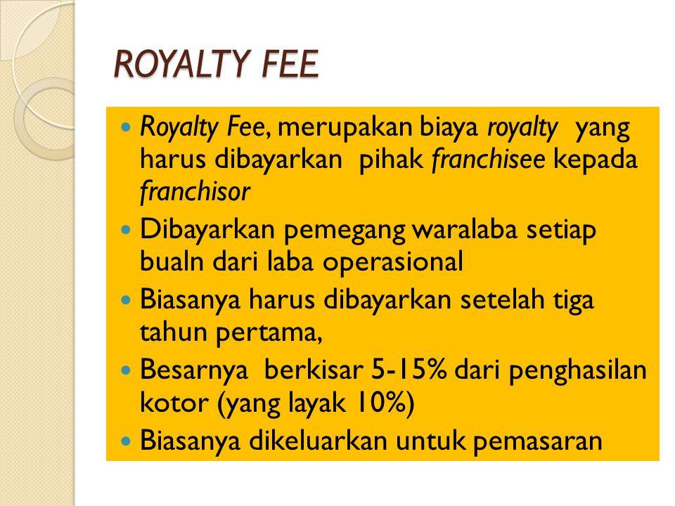 ROYALTY FEE Royalty Fee, merupakan biaya royalty yang harus dibayarkan pihak franchisee kepada franchisor Dibayarkan pemegang waralaba setiap bualn dari laba operasional Biasanya harus dibayarkan setelah tiga tahun pertama, Besarnya berkisar 5-15% dari penghasilan kotor (yang layak 10%) Biasanya dikeluarkan untuk pemasaran