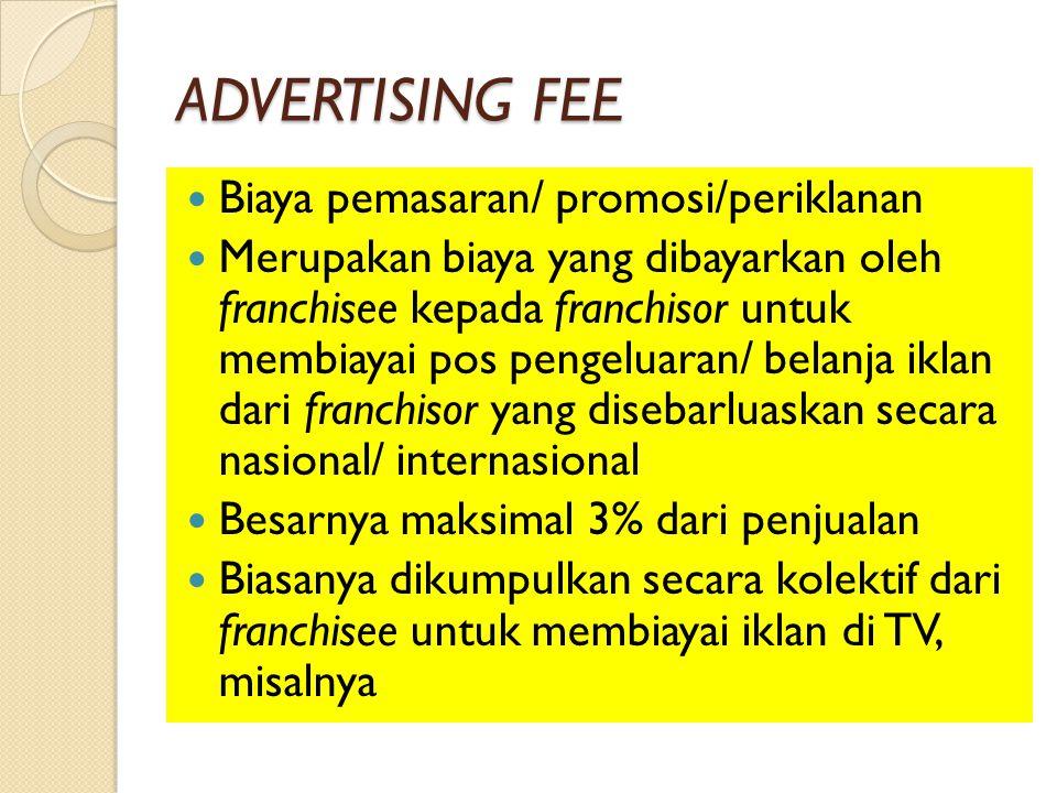 ADVERTISING FEE Biaya pemasaran/ promosi/periklanan Merupakan biaya yang dibayarkan oleh franchisee kepada franchisor untuk membiayai pos pengeluaran/ belanja iklan dari franchisor yang disebarluaskan secara nasional/ internasional Besarnya maksimal 3% dari penjualan Biasanya dikumpulkan secara kolektif dari franchisee untuk membiayai iklan di TV, misalnya