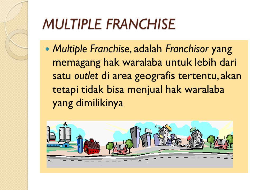 MULTIPLE FRANCHISE Multiple Franchise, adalah Franchisor yang memagang hak waralaba untuk lebih dari satu outlet di area geografis tertentu, akan tetapi tidak bisa menjual hak waralaba yang dimilikinya