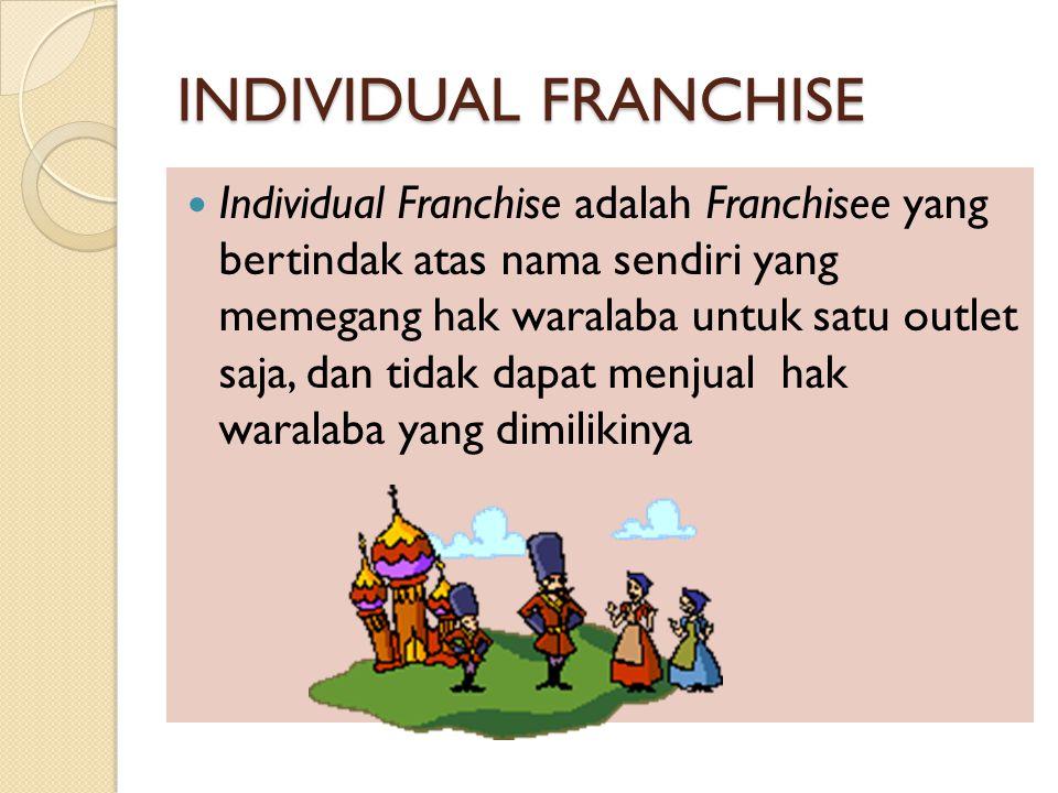 INDIVIDUAL FRANCHISE Individual Franchise adalah Franchisee yang bertindak atas nama sendiri yang memegang hak waralaba untuk satu outlet saja, dan tidak dapat menjual hak waralaba yang dimilikinya