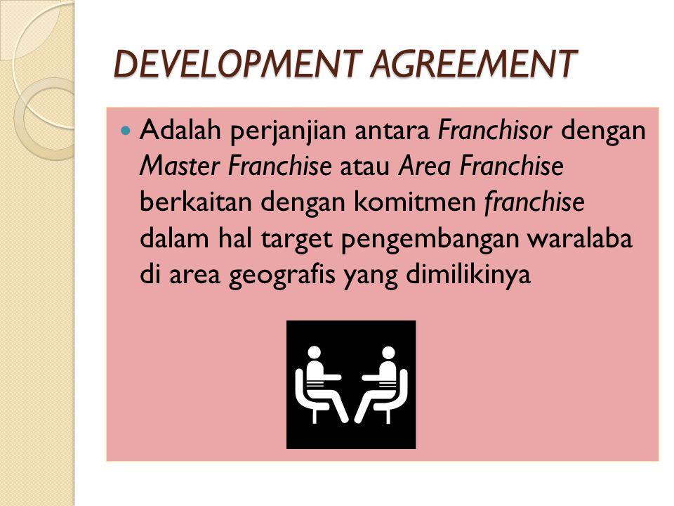 DEVELOPMENT AGREEMENT Adalah perjanjian antara Franchisor dengan Master Franchise atau Area Franchise berkaitan dengan komitmen franchise dalam hal target pengembangan waralaba di area geografis yang dimilikinya