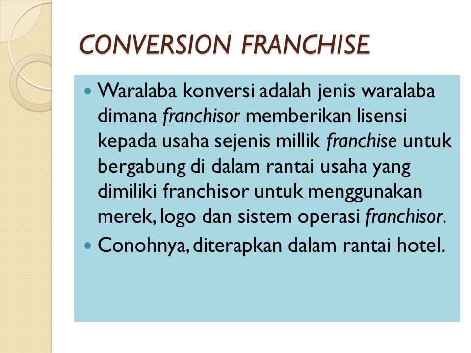 CONVERSION FRANCHISE Waralaba konversi adalah jenis waralaba dimana franchisor memberikan lisensi kepada usaha sejenis millik franchise untuk bergabung di dalam rantai usaha yang dimiliki franchisor untuk menggunakan merek, logo dan sistem operasi franchisor.