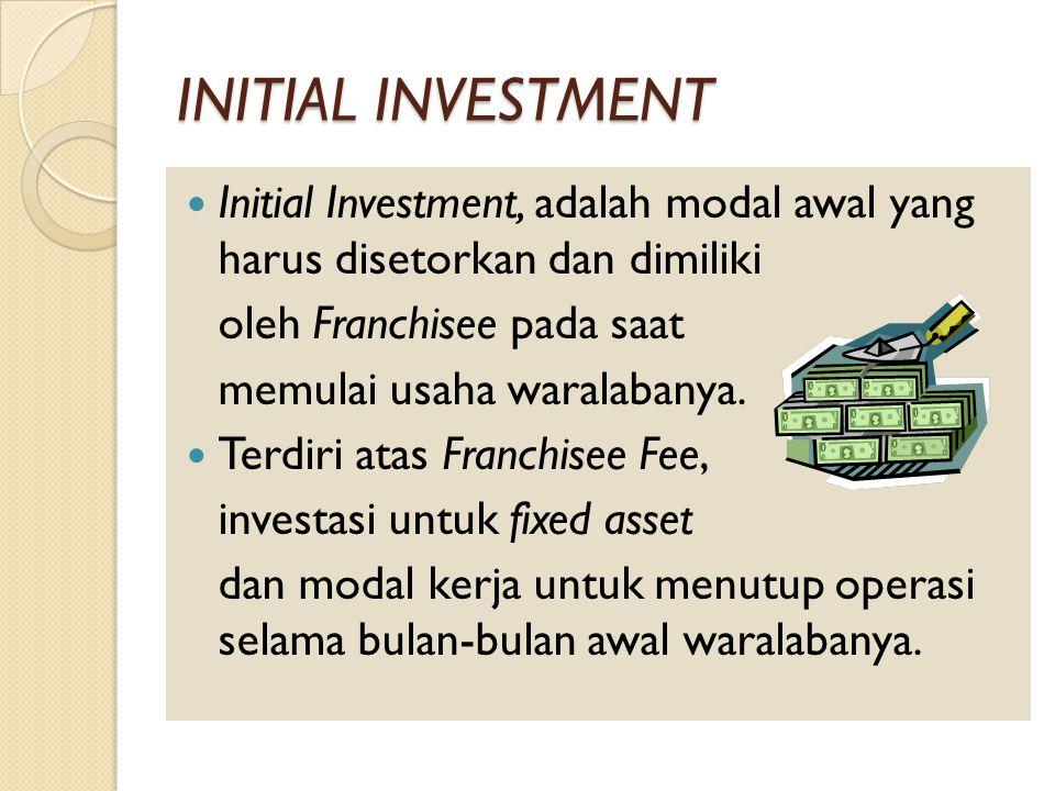 INITIAL INVESTMENT Initial Investment, adalah modal awal yang harus disetorkan dan dimiliki oleh Franchisee pada saat memulai usaha waralabanya.