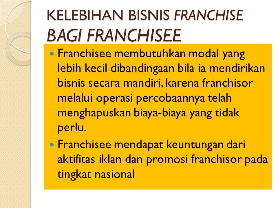 KELEBIHAN BISNIS FRANCHISE BAGI FRANCHISEE Franchisee membutuhkan modal yang lebih kecil dibandingaan bila ia mendirikan bisnis secara mandiri, karena franchisor melalui operasi percobaannya telah menghapuskan biaya-biaya yang tidak perlu.