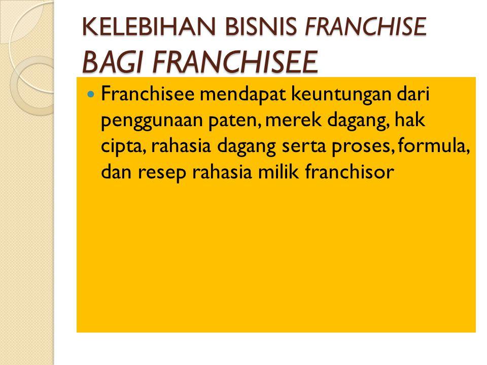 KELEBIHAN BISNIS FRANCHISE BAGI FRANCHISEE Franchisee mendapat keuntungan dari penggunaan paten, merek dagang, hak cipta, rahasia dagang serta proses, formula, dan resep rahasia milik franchisor