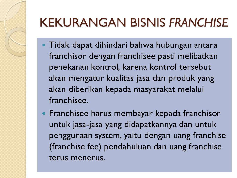KEKURANGAN BISNIS FRANCHISE Tidak dapat dihindari bahwa hubungan antara franchisor dengan franchisee pasti melibatkan penekanan kontrol, karena kontrol tersebut akan mengatur kualitas jasa dan produk yang akan diberikan kepada masyarakat melalui franchisee.
