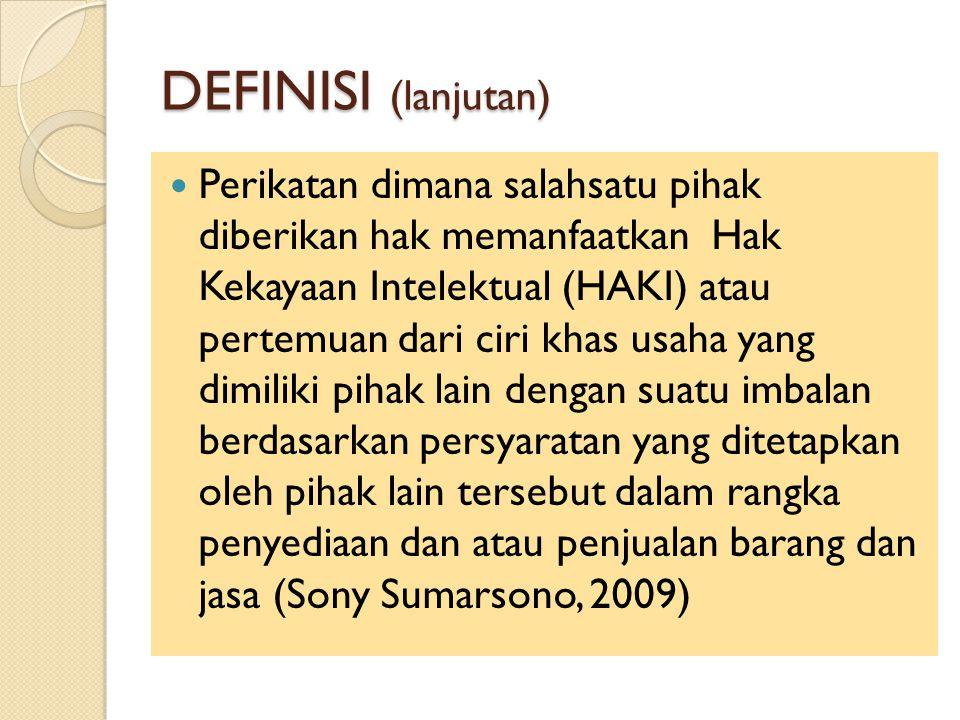 DEFINISI (lanjutan) Perikatan dimana salahsatu pihak diberikan hak memanfaatkan Hak Kekayaan Intelektual (HAKI) atau pertemuan dari ciri khas usaha yang dimiliki pihak lain dengan suatu imbalan berdasarkan persyaratan yang ditetapkan oleh pihak lain tersebut dalam rangka penyediaan dan atau penjualan barang dan jasa (Sony Sumarsono, 2009)
