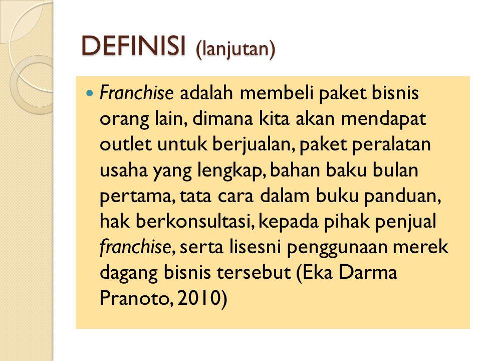DEFINISI (lanjutan) Franchise adalah membeli paket bisnis orang lain, dimana kita akan mendapat outlet untuk berjualan, paket peralatan usaha yang lengkap, bahan baku bulan pertama, tata cara dalam buku panduan, hak berkonsultasi, kepada pihak penjual franchise, serta lisesni penggunaan merek dagang bisnis tersebut (Eka Darma Pranoto, 2010)