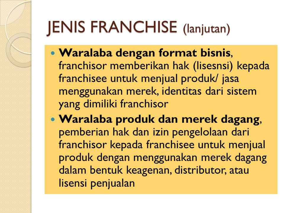 JENIS FRANCHISE (lanjutan) Waralaba dengan format bisnis, franchisor memberikan hak (lisesnsi) kepada franchisee untuk menjual produk/ jasa menggunakan merek, identitas dari sistem yang dimiliki franchisor Waralaba produk dan merek dagang, pemberian hak dan izin pengelolaan dari franchisor kepada franchisee untuk menjual produk dengan menggunakan merek dagang dalam bentuk keagenan, distributor, atau lisensi penjualan