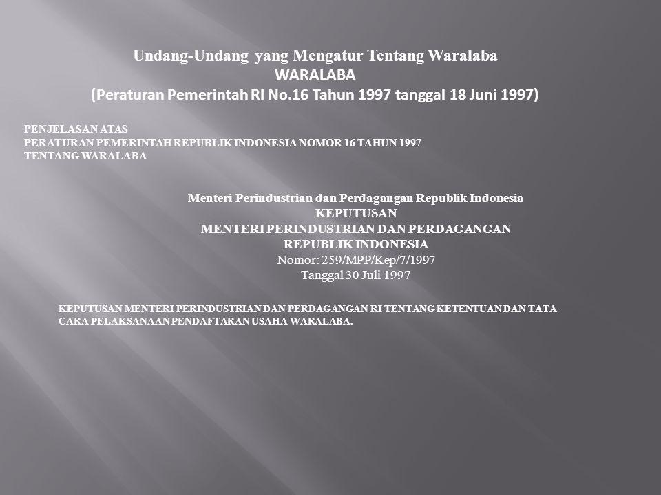 Undang-Undang yang Mengatur Tentang Waralaba WARALABA (Peraturan Pemerintah RI No.16 Tahun 1997 tanggal 18 Juni 1997) PENJELASAN ATAS PERATURAN PEMERINTAH REPUBLIK INDONESIA NOMOR 16 TAHUN 1997 TENTANG WARALABA Menteri Perindustrian dan Perdagangan Republik Indonesia KEPUTUSAN MENTERI PERINDUSTRIAN DAN PERDAGANGAN REPUBLIK INDONESIA Nomor: 259/MPP/Kep/7/1997 Tanggal 30 Juli 1997 KEPUTUSAN MENTERI PERINDUSTRIAN DAN PERDAGANGAN RI TENTANG KETENTUAN DAN TATA CARA PELAKSANAAN PENDAFTARAN USAHA WARALABA.