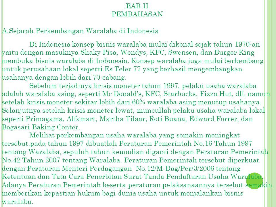 BAB II PEMBAHASAN A.Sejarah Perkembangan Waralaba di Indonesia Di Indonesia konsep bisnis waralaba mulai dikenal sejak tahun 1970-an yaitu dengan masuknya Shaky Pisa, Wendys, KFC, Swensen, dan Burger King membuka bisnis waralaba di Indonesia.