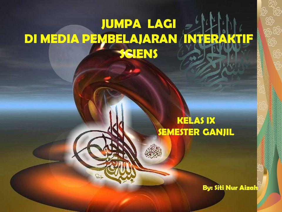 JUMPA LAGI DI MEDIA PEMBELAJARAN INTERAKTIF SCIENS KELAS IX SEMESTER GANJIL By: Siti Nur Aizah