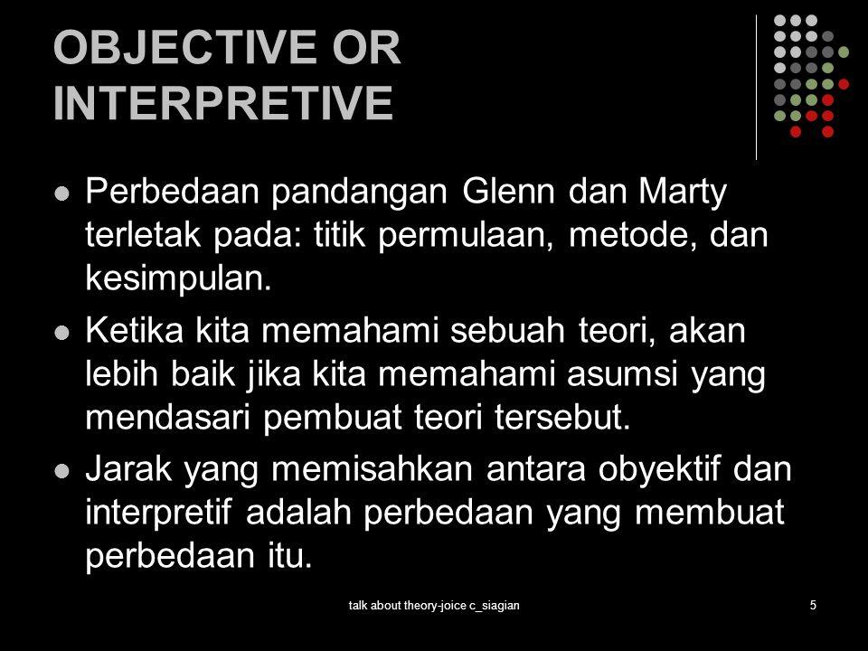 talk about theory-joice c_siagian5 OBJECTIVE OR INTERPRETIVE Perbedaan pandangan Glenn dan Marty terletak pada: titik permulaan, metode, dan kesimpula