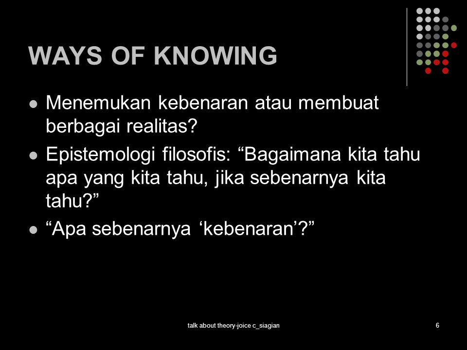 talk about theory-joice c_siagian7 WAYS OF KNOWING Apa itu kebenaran.