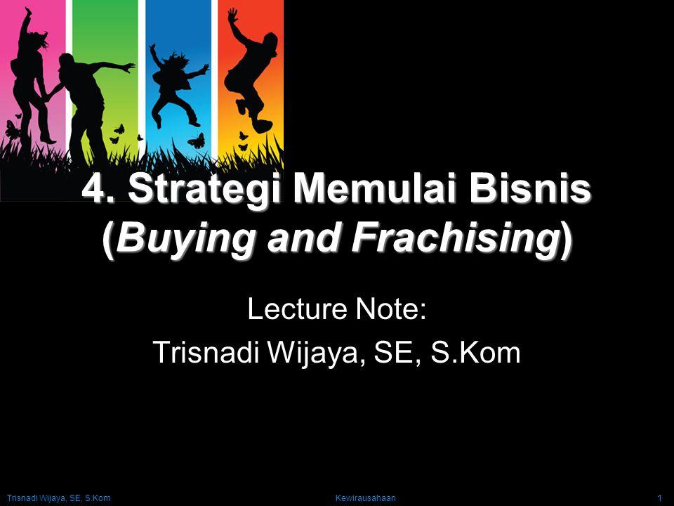 Trisnadi Wijaya, SE, S.Kom Kewirausahaan1 4. Strategi Memulai Bisnis (Buying and Frachising) Lecture Note: Trisnadi Wijaya, SE, S.Kom