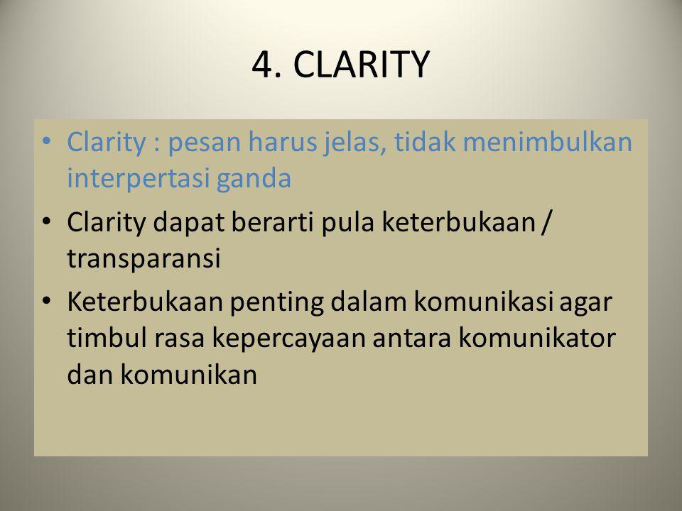 4. CLARITY Clarity : pesan harus jelas, tidak menimbulkan interpertasi ganda Clarity dapat berarti pula keterbukaan / transparansi Keterbukaan penting