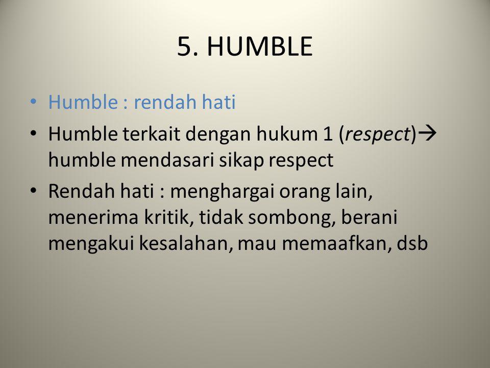 5. HUMBLE Humble : rendah hati Humble terkait dengan hukum 1 (respect)  humble mendasari sikap respect Rendah hati : menghargai orang lain, menerima