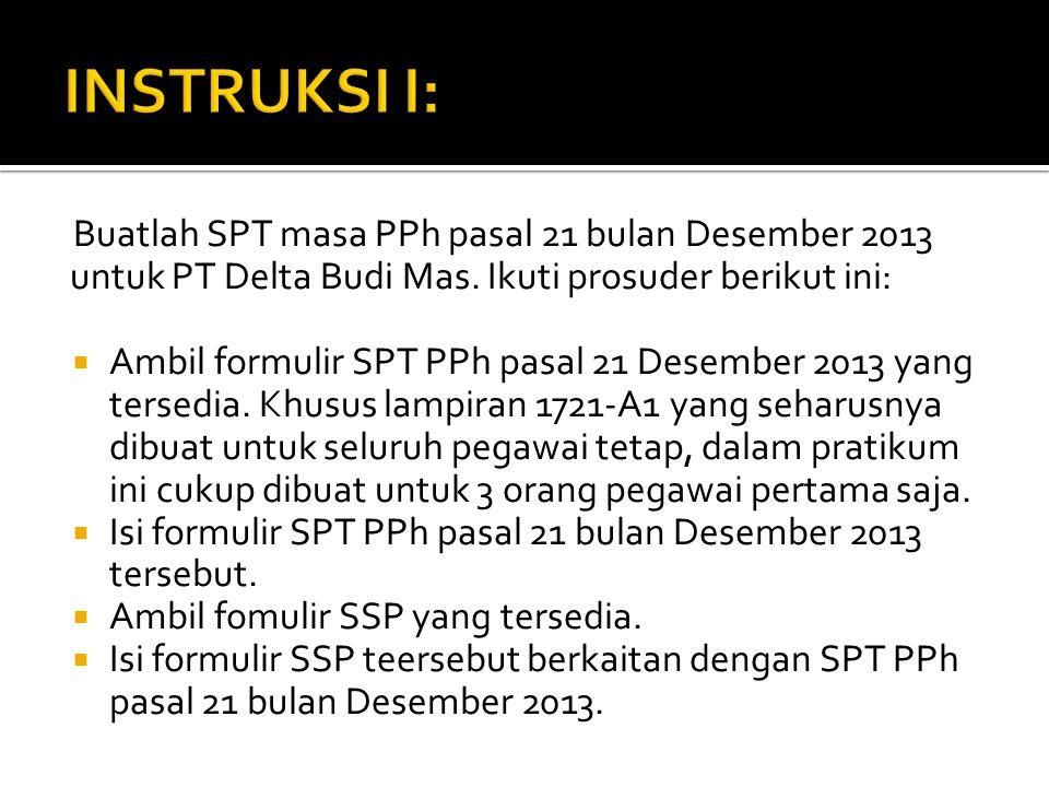 Buatlah SPT masa PPh pasal 21 bulan Desember 2013 untuk PT Delta Budi Mas. Ikuti prosuder berikut ini:  Ambil formulir SPT PPh pasal 21 Desember 2013