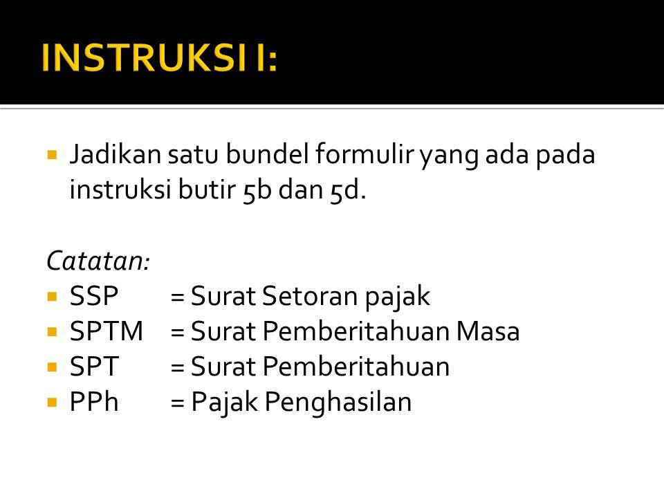  Jadikan satu bundel formulir yang ada pada instruksi butir 5b dan 5d. Catatan:  SSP = Surat Setoran pajak  SPTM= Surat Pemberitahuan Masa  SPT= S