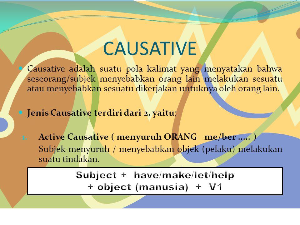CAUSATIVE Causative adalah suatu pola kalimat yang menyatakan bahwa seseorang/subjek menyebabkan orang lain melakukan sesuatu atau menyebabkan sesuatu dikerjakan untuknya oleh orang lain.