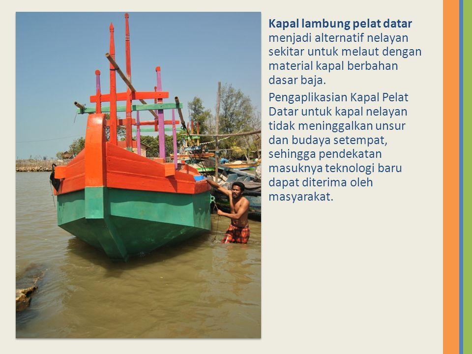 Kapal lambung pelat datar menjadi alternatif nelayan sekitar untuk melaut dengan material kapal berbahan dasar baja. Pengaplikasian Kapal Pelat Datar