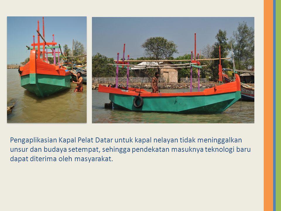 Pengaplikasian Kapal Pelat Datar untuk kapal nelayan tidak meninggalkan unsur dan budaya setempat, sehingga pendekatan masuknya teknologi baru dapat d