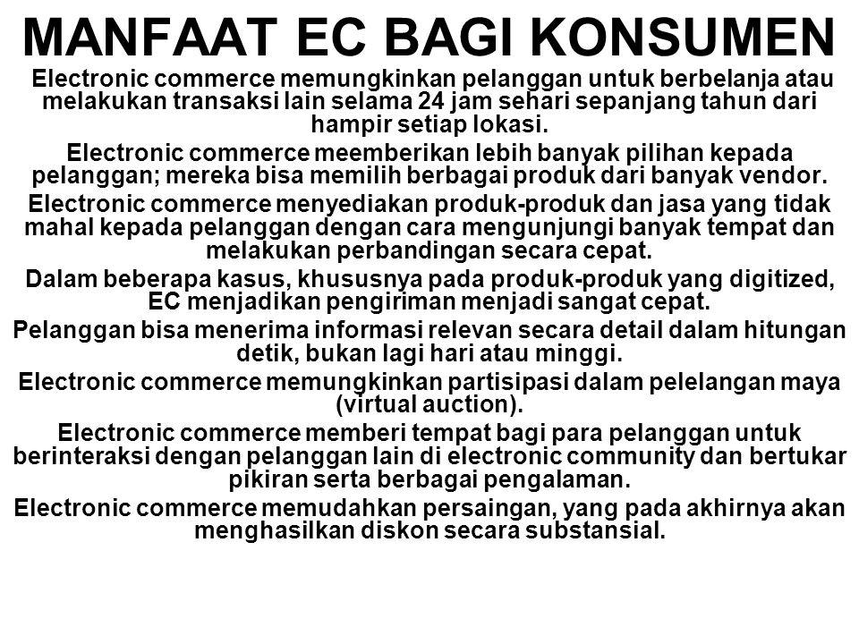 MANFAAT EC BAGI KONSUMEN Electronic commerce memungkinkan pelanggan untuk berbelanja atau melakukan transaksi lain selama 24 jam sehari sepanjang tahun dari hampir setiap lokasi.