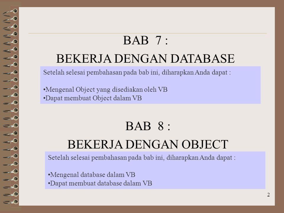 2 BAB 7 : BEKERJA DENGAN DATABASE Setelah selesai pembahasan pada bab ini, diharapkan Anda dapat : Mengenal Object yang disediakan oleh VB Dapat membuat Object dalam VB BAB 8 : BEKERJA DENGAN OBJECT Setelah selesai pembahasan pada bab ini, diharapkan Anda dapat : Mengenal database dalam VB Dapat membuat database dalam VB