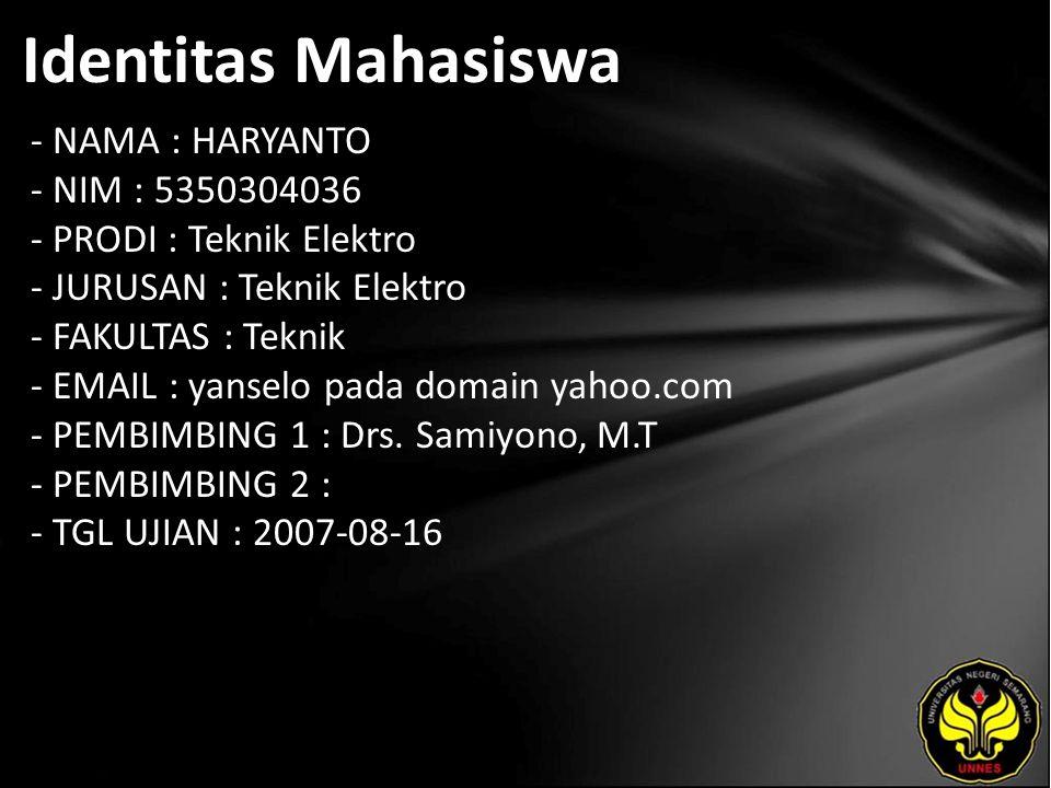 Identitas Mahasiswa - NAMA : HARYANTO - NIM : 5350304036 - PRODI : Teknik Elektro - JURUSAN : Teknik Elektro - FAKULTAS : Teknik - EMAIL : yanselo pada domain yahoo.com - PEMBIMBING 1 : Drs.