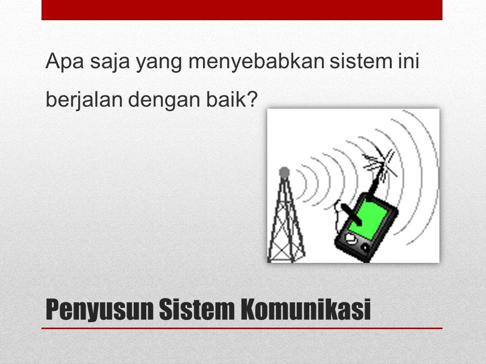 Penyusun Sistem Komunikasi Apa saja yang menyebabkan sistem ini berjalan dengan baik?