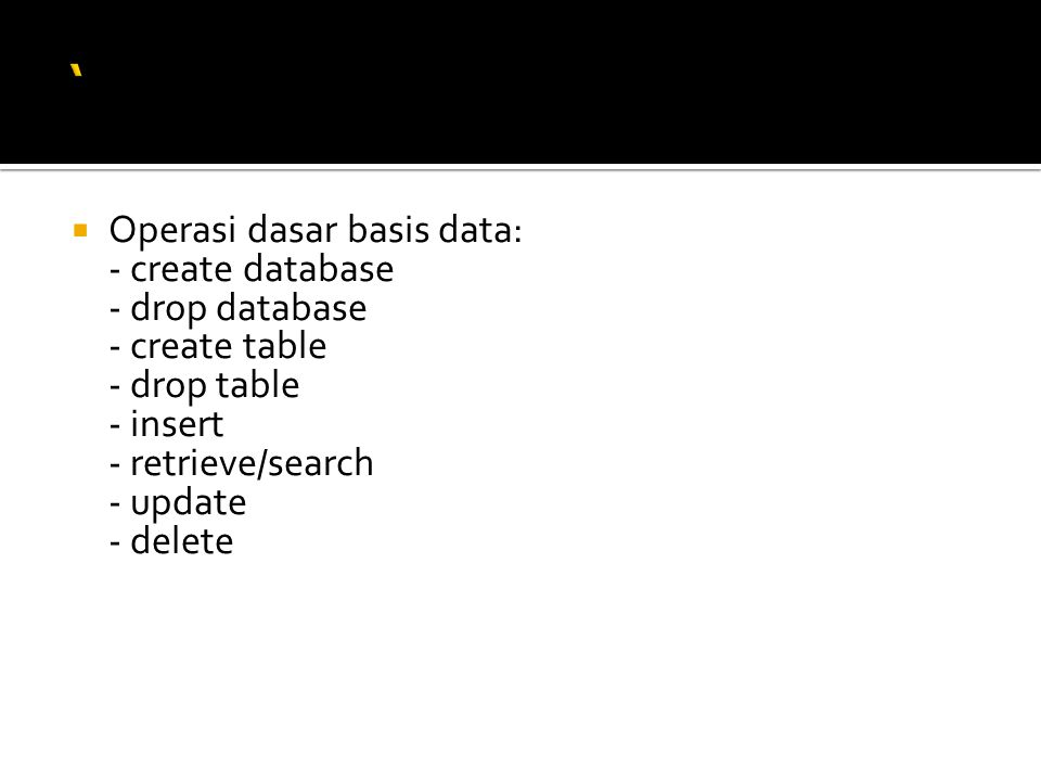  Operasi dasar basis data: - create database - drop database - create table - drop table - insert - retrieve/search - update - delete
