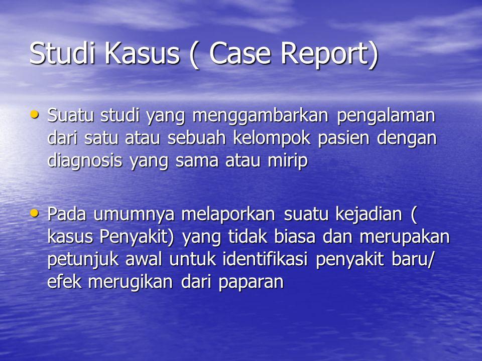 Studi Kasus ( Case Report) Suatu studi yang menggambarkan pengalaman dari satu atau sebuah kelompok pasien dengan diagnosis yang sama atau mirip Suatu