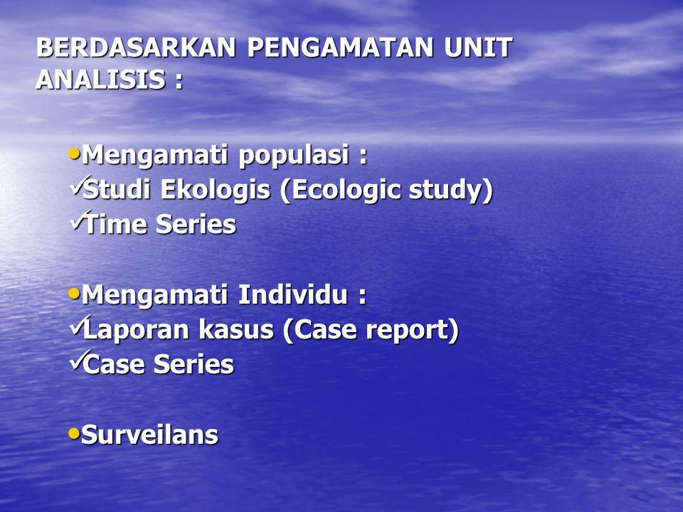 BERDASARKAN PENGAMATAN UNIT ANALISIS : Mengamati populasi : Mengamati populasi : Studi Ekologis (Ecologic study) Studi Ekologis (Ecologic study) Time