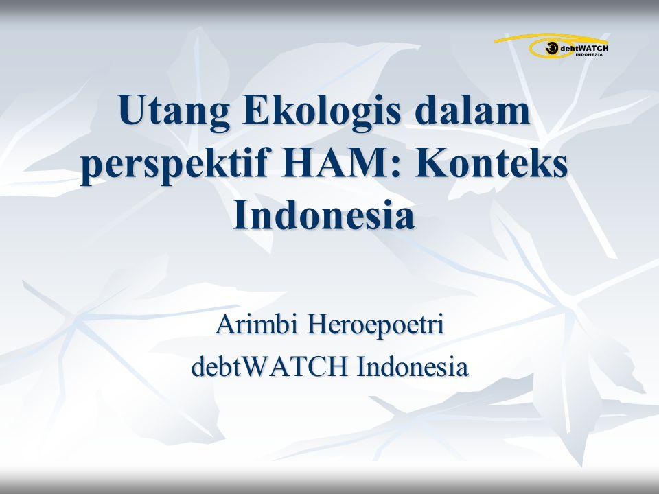 Utang Ekologis dalam perspektif HAM: Konteks Indonesia Arimbi Heroepoetri debtWATCH Indonesia